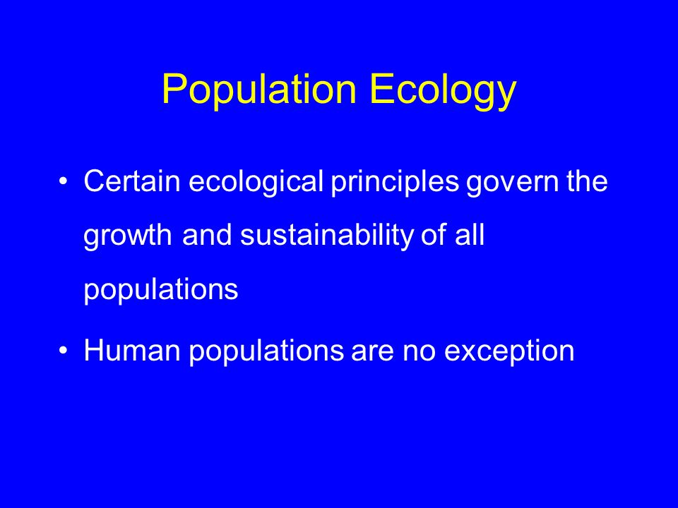 Population Ecology Certain ecological principles govern the growth and sustainability of all populations Human populations are no exception
