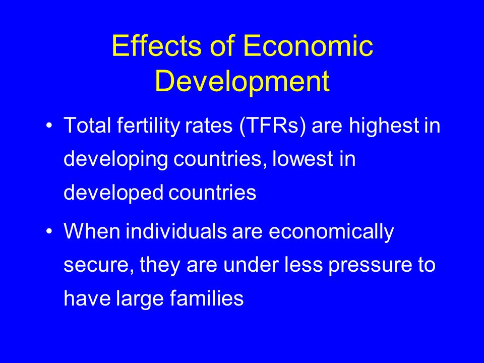 Effects of Economic Development Total fertility rates (TFRs) are highest in developing countries, lowest in developed countries When individuals are e