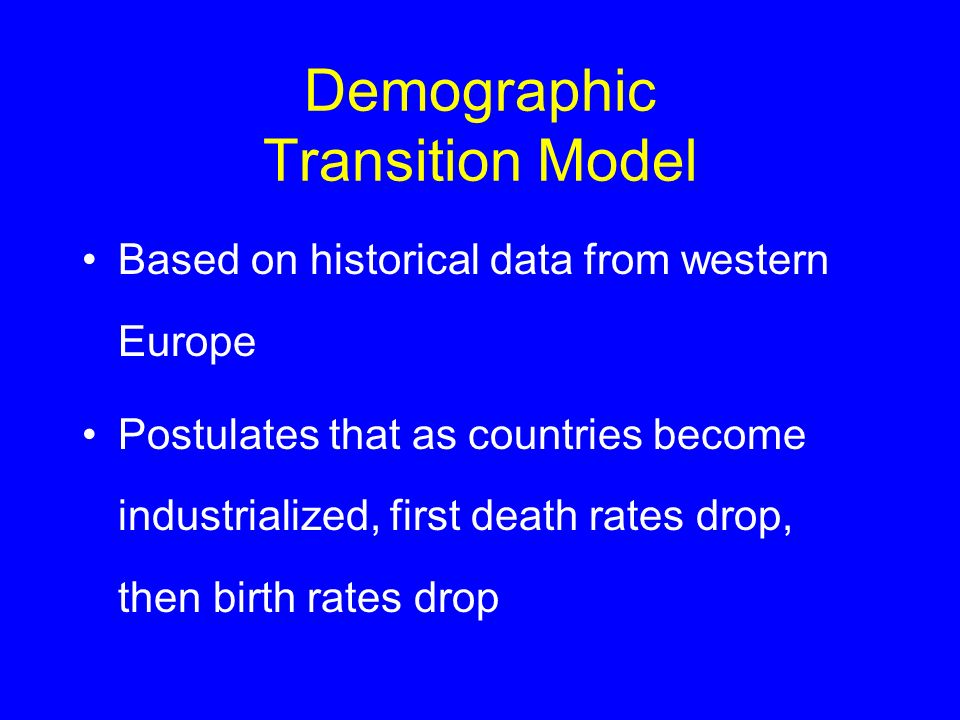 Demographic Transition Model Based on historical data from western Europe Postulates that as countries become industrialized, first death rates drop,