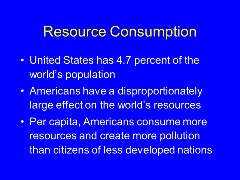 Resource Consumption United States has 4.7 percent of the worlds population Americans have a disproportionately large effect on the worlds resources P