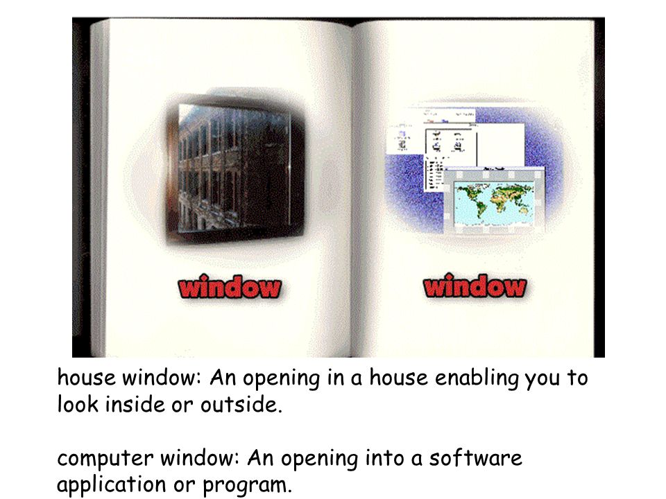 house window: An opening in a house enabling you to look inside or outside. computer window: An opening into a software application or program.