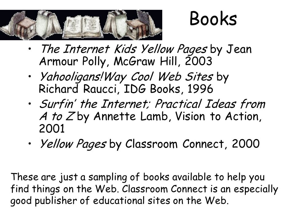 Books The Internet Kids Yellow Pages by Jean Armour Polly, McGraw Hill, 2003 Yahooligans!Way Cool Web Sites by Richard Raucci, IDG Books, 1996 Surfin the Internet; Practical Ideas from A to Z by Annette Lamb, Vision to Action, 2001 Yellow Pages by Classroom Connect, 2000 These are just a sampling of books available to help you find things on the Web.