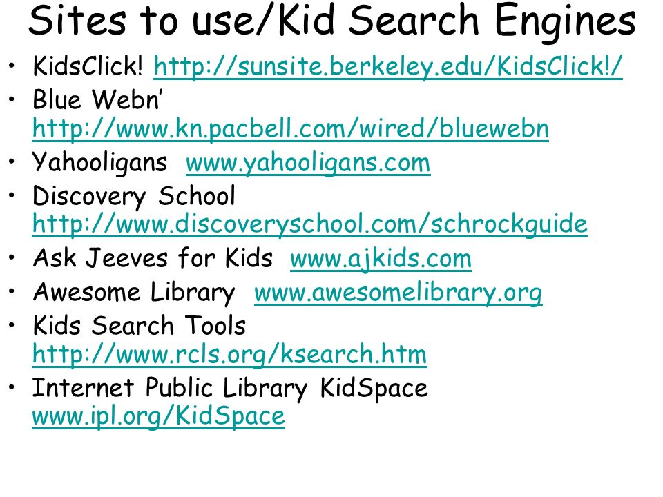 Sites to use/Kid Search Engines KidsClick! http://sunsite.berkeley.edu/KidsClick!/http://sunsite.berkeley.edu/KidsClick!/ Blue Webn http://www.kn.pacb