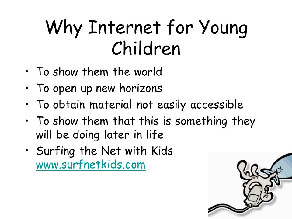 Why Internet for Young Children To show them the world To open up new horizons To obtain material not easily accessible To show them that this is some