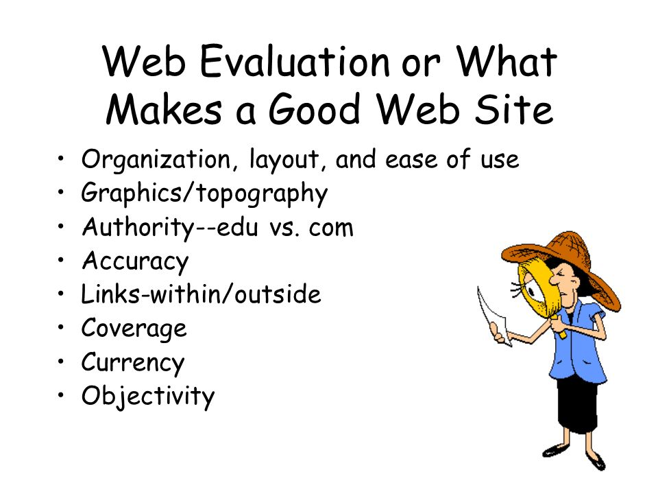 Web Evaluation or What Makes a Good Web Site Organization, layout, and ease of use Graphics/topography Authority--edu vs. com Accuracy Links-within/ou