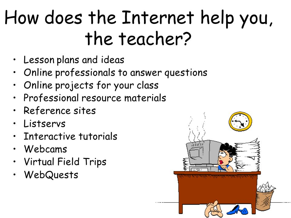 How does the Internet help you, the teacher.