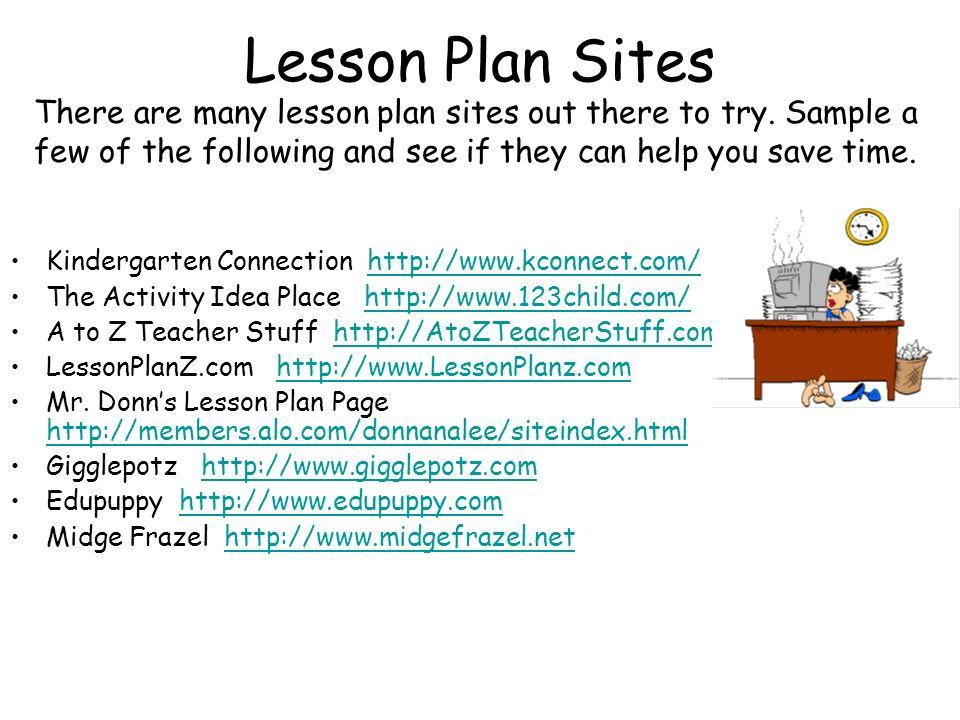 Lesson Plan Sites Kindergarten Connection http://www.kconnect.com/http://www.kconnect.com/ The Activity Idea Place http://www.123child.com/http://www.123child.com/ A to Z Teacher Stuff http://AtoZTeacherStuff.comhttp://AtoZTeacherStuff.com LessonPlanZ.com http://www.LessonPlanz.comhttp://www.LessonPlanz.com Mr.