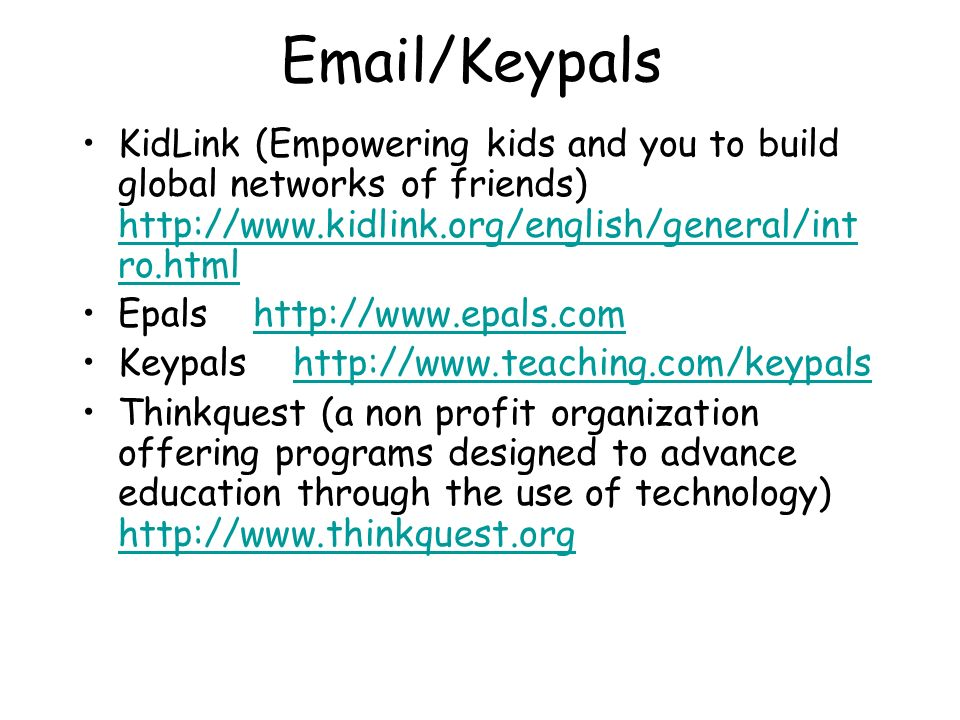 Email/Keypals KidLink (Empowering kids and you to build global networks of friends) http://www.kidlink.org/english/general/int ro.html http://www.kidl