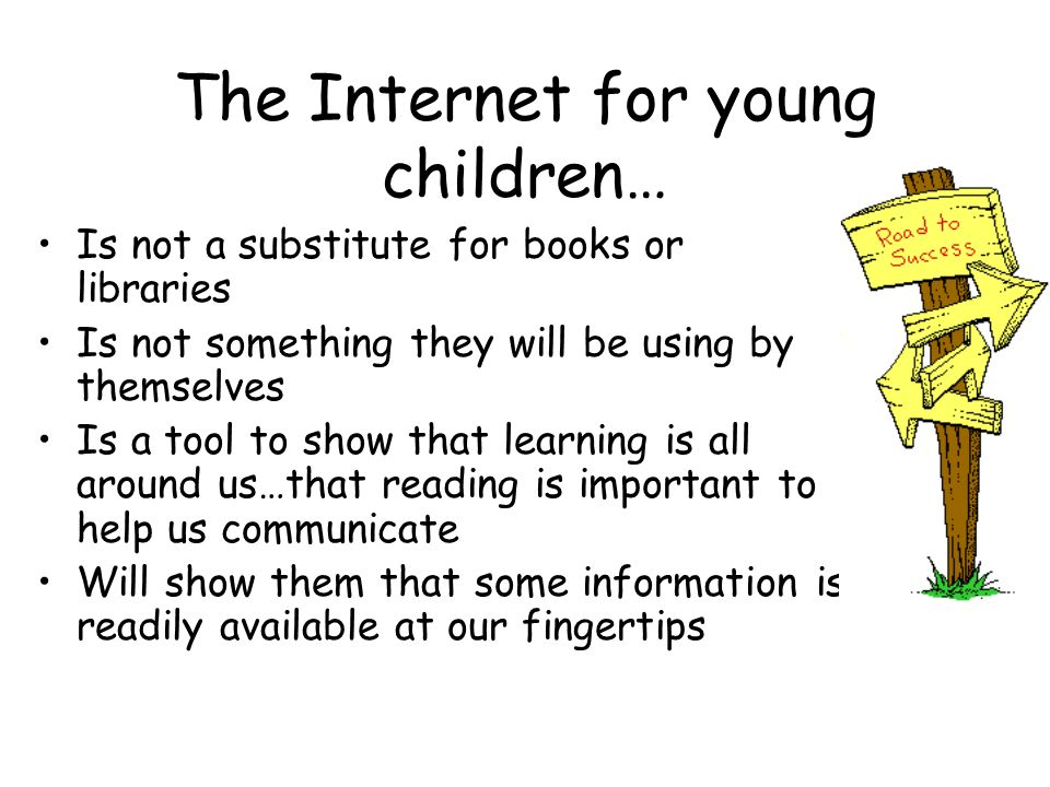 The Internet for young children… Is not a substitute for books or libraries Is not something they will be using by themselves Is a tool to show that l
