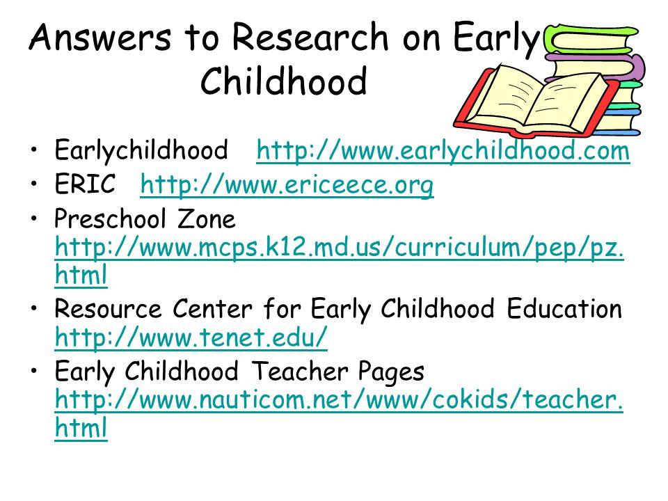 Answers to Research on Early Childhood Earlychildhood http://www.earlychildhood.comhttp://www.earlychildhood.com ERIC http://www.ericeece.orghttp://ww