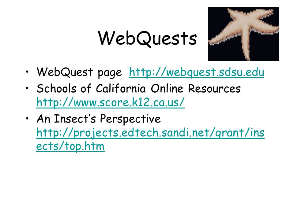 WebQuests WebQuest page http://webquest.sdsu.eduhttp://webquest.sdsu.edu Schools of California Online Resources http://www.score.k12.ca.us/ http://www