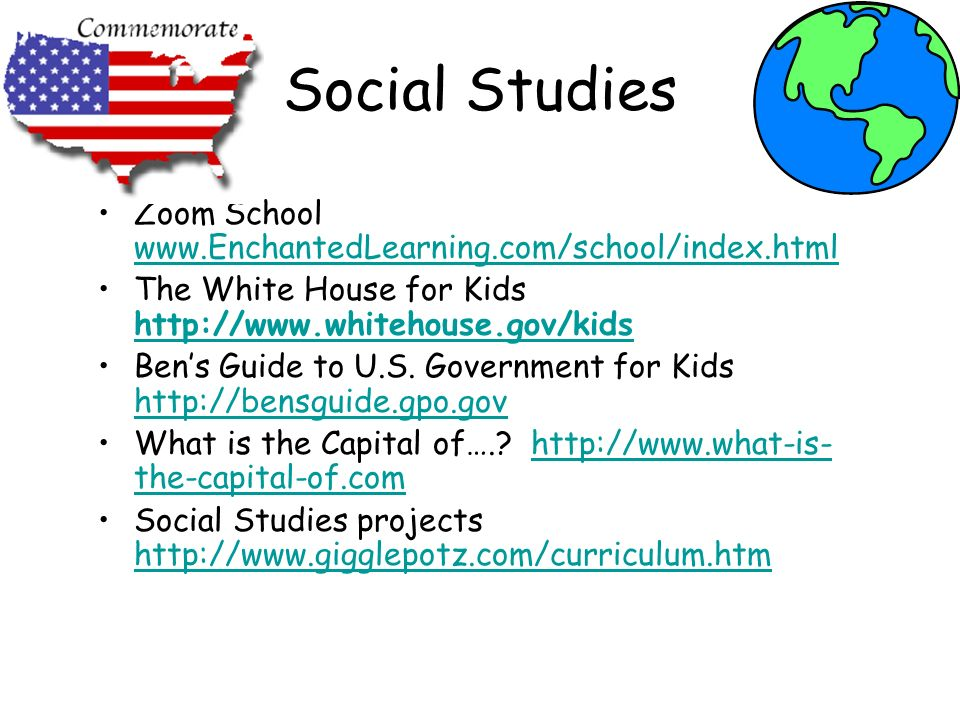 Social Studies Zoom School www.EnchantedLearning.com/school/index.html www.EnchantedLearning.com/school/index.html The White House for Kids http://www