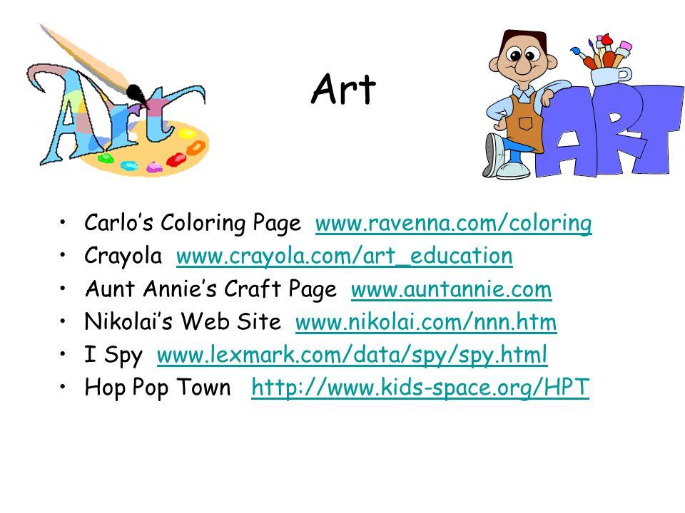 Art Carlos Coloring Page www.ravenna.com/coloringwww.ravenna.com/coloring Crayola www.crayola.com/art_educationwww.crayola.com/art_education Aunt Annies Craft Page www.auntannie.comwww.auntannie.com Nikolais Web Site www.nikolai.com/nnn.htmwww.nikolai.com/nnn.htm I Spy www.lexmark.com/data/spy/spy.htmlwww.lexmark.com/data/spy/spy.html Hop Pop Town http://www.kids-space.org/HPThttp://www.kids-space.org/HPT