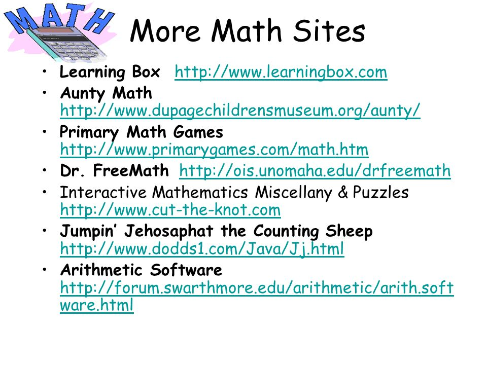More Math Sites Learning Box http://www.learningbox.comhttp://www.learningbox.com Aunty Math http://www.dupagechildrensmuseum.org/aunty/ http://www.du