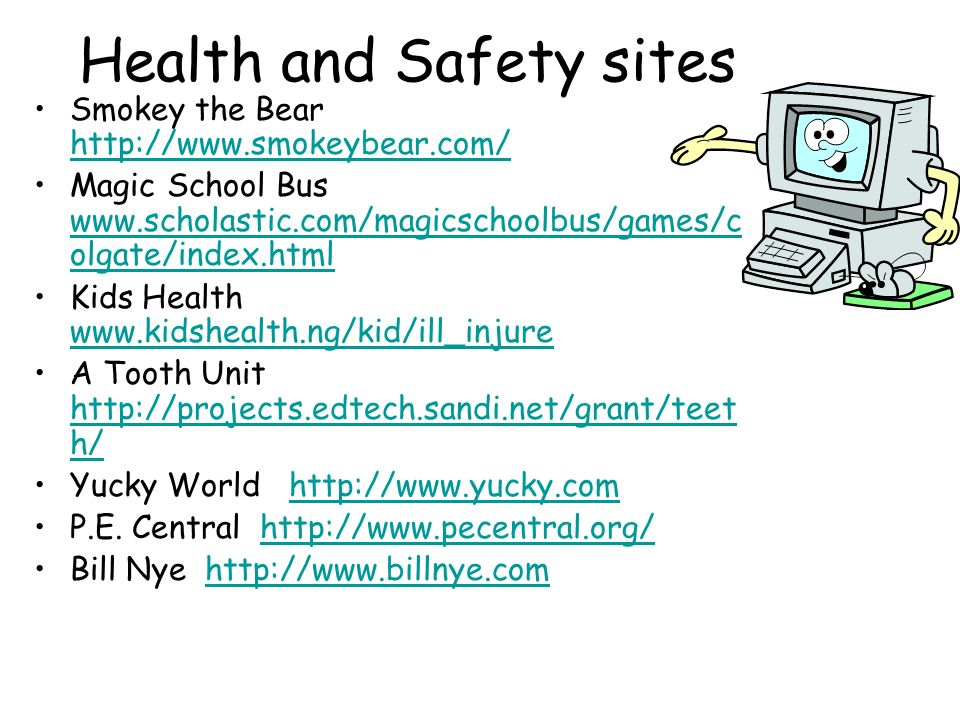 Health and Safety sites Smokey the Bear     Magic School Bus   olgate/index.html   olgate/index.html Kids Health     A Tooth Unit   h/   h/ Yucky World   P.E.