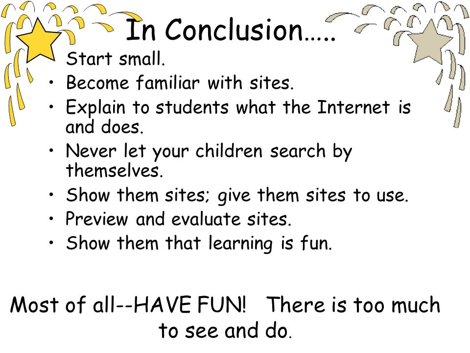 In Conclusion….. Start small. Become familiar with sites. Explain to students what the Internet is and does. Never let your children search by themsel