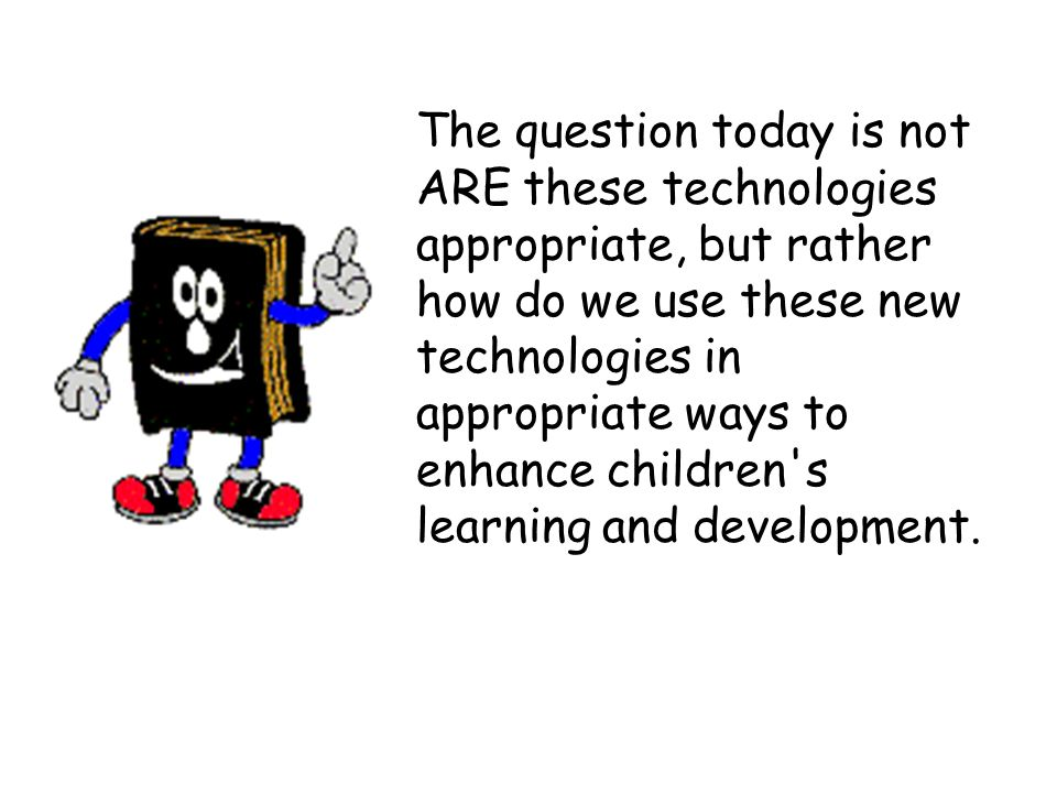 The question today is not ARE these technologies appropriate, but rather how do we use these new technologies in appropriate ways to enhance children s learning and development.