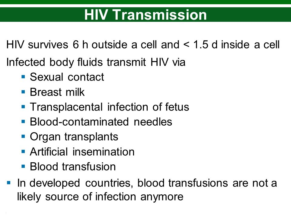 Copyright © 2010 Pearson Education, Inc. HIV Transmission HIV survives 6 h outside a cell and < 1.5 d inside a cell Infected body fluids transmit HIV