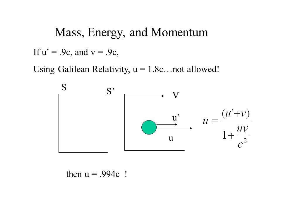 Mass, Energy, and Momentum u u V S S If u =.9c, and v =.9c, Using Galilean Relativity, u = 1.8c…not allowed! then u =.994c !