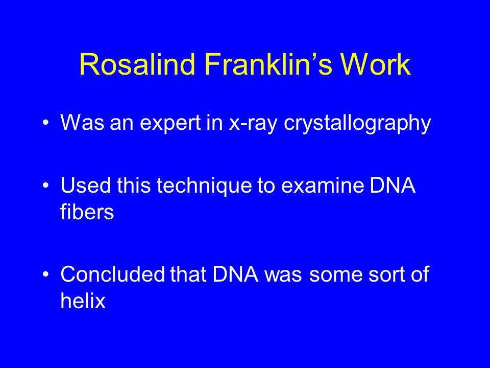 Rosalind Franklins Work Was an expert in x-ray crystallography Used this technique to examine DNA fibers Concluded that DNA was some sort of helix