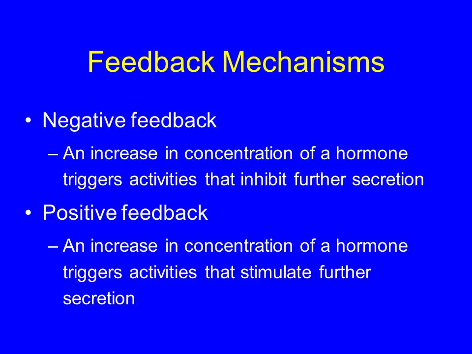 Feedback Mechanisms Negative feedback –An increase in concentration of a hormone triggers activities that inhibit further secretion Positive feedback