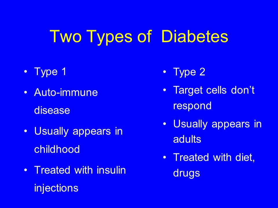 Two Types of Diabetes Type 1 Auto-immune disease Usually appears in childhood Treated with insulin injections Type 2 Target cells dont respond Usually