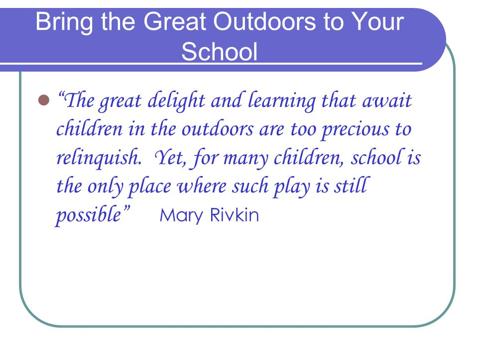 Bring the Great Outdoors to Your School The great delight and learning that await children in the outdoors are too precious to relinquish.