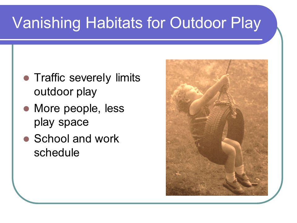 Outdoor Play Offers Unique Opportunities Children knowledge of the outdoors Children are multisensory, active physical beings Humans evolved outdoors Freedom in the outdoors The democracy of the outdoors Outdoors connects to the community
