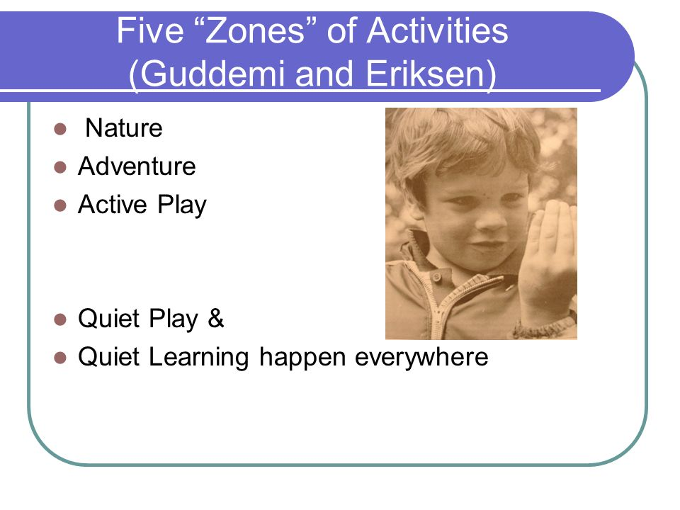 Five Zones of Activities (Guddemi and Eriksen) Nature Adventure Active Play Quiet Play & Quiet Learning happen everywhere