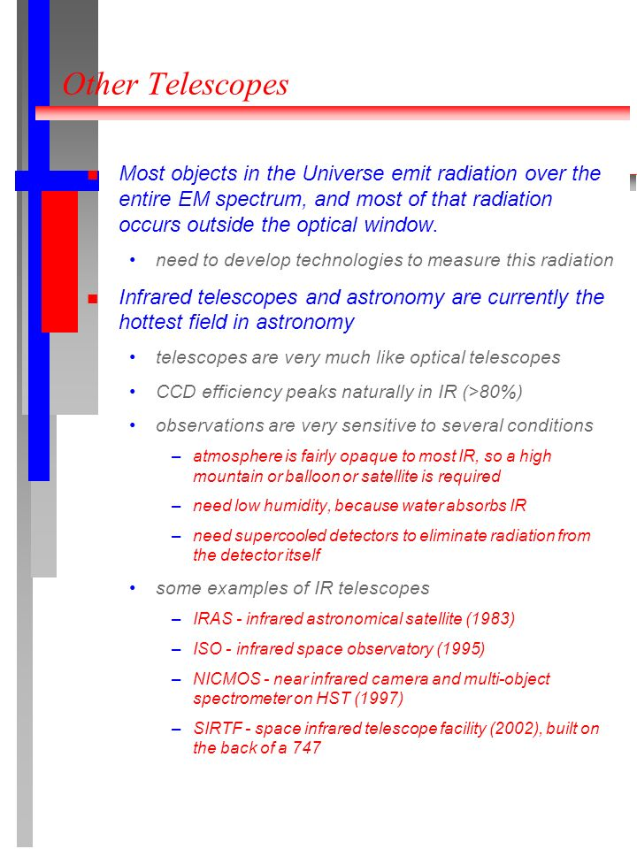 Other Telescopes Most objects in the Universe emit radiation over the entire EM spectrum, and most of that radiation occurs outside the optical window.