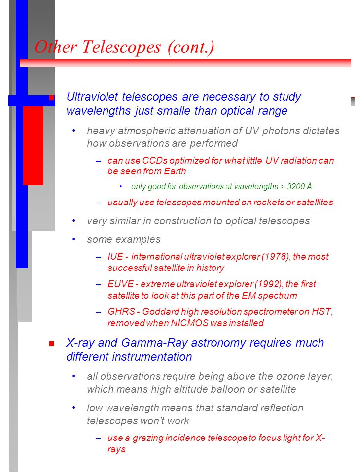Other Telescopes (cont.) Ultraviolet telescopes are necessary to study wavelengths just smalle than optical range heavy atmospheric attenuation of UV