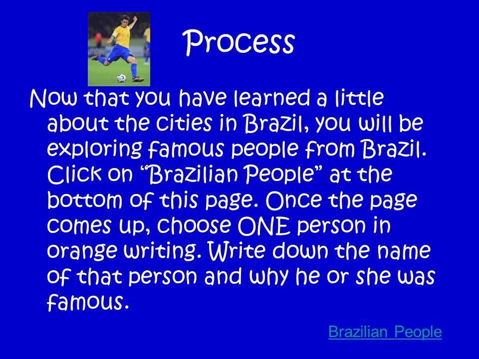 Process Your last country to visit is Brazil. Its very hot there! I hope you brought sunscreen! Click on Map of Brazil at the bottom of this page. On