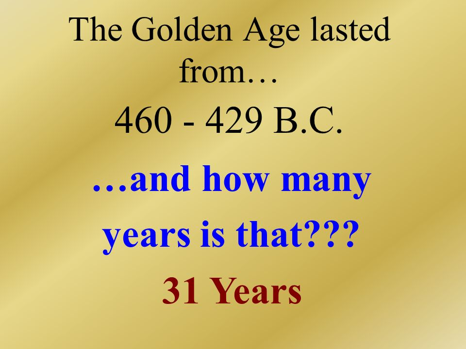 The Golden Age lasted from… 460 - 429 B.C. …and how many years is that??? 31 Years
