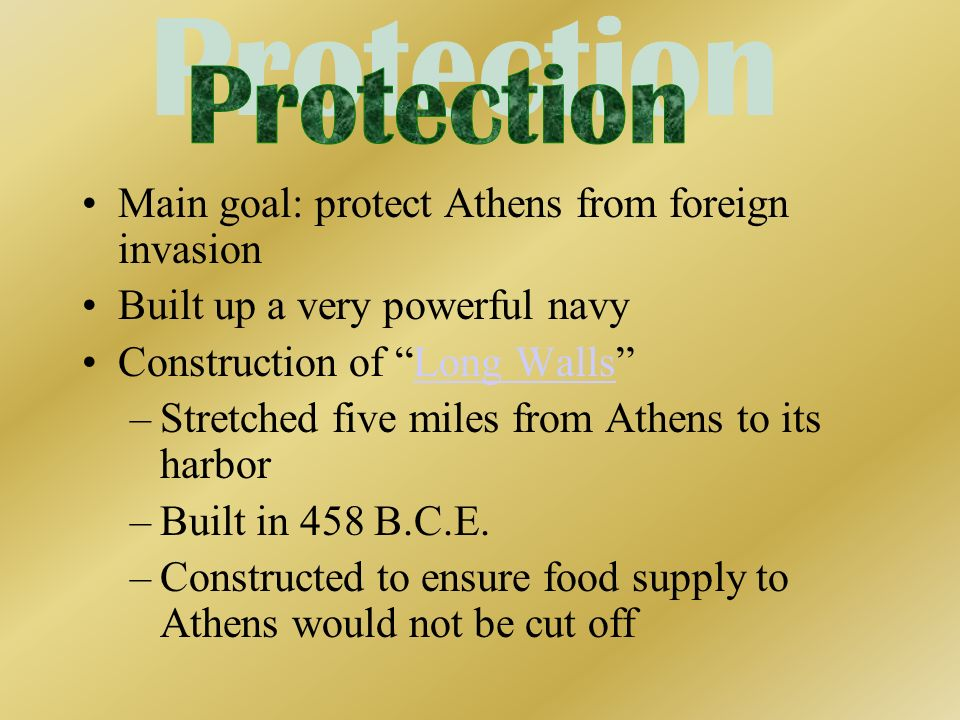 Main goal: protect Athens from foreign invasion Built up a very powerful navy Construction of Long WallsLong Walls –Stretched five miles from Athens t