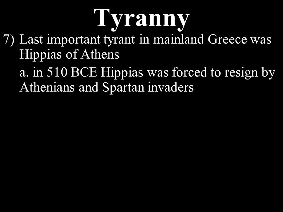 Tyranny 3)Arose in Greece in the mid 600s BCE 4)Middle-class demanded political and social privileges to go with their money, ruling oligarchs said no 5)Some former military people made promises to middle class that they could help them, so they took over and reformed some laws 6)Once in power, the tyrant received gifts from the middle class and became rich