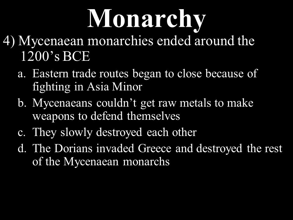 Monarchy 3) Mycenaeans established monarchies a.King lived in fortress in capital of city-states b.Beyond capital were villages of people who paid taxes to king c.People also obeyed his laws and turned to him for protection d.King relied on armed soldiers to enforce laws and make people pay e.Eldest son would take over after his death f.If no male in line, highest military people battle to be new monarch