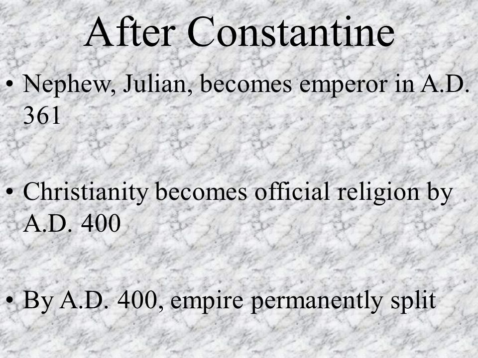 After Constantine Nephew, Julian, becomes emperor in A.D. 361 Christianity becomes official religion by A.D. 400 By A.D. 400, empire permanently split