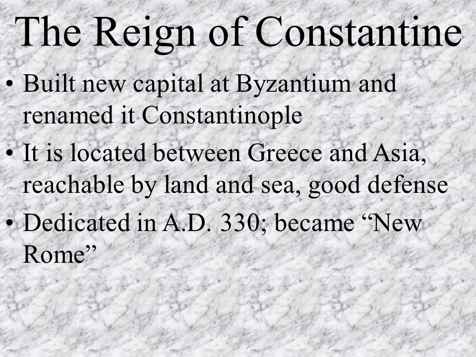 The Reign of Constantine Built new capital at Byzantium and renamed it Constantinople It is located between Greece and Asia, reachable by land and sea