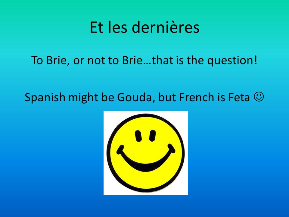 Et les dernières To Brie, or not to Brie…that is the question! Spanish might be Gouda, but French is Feta