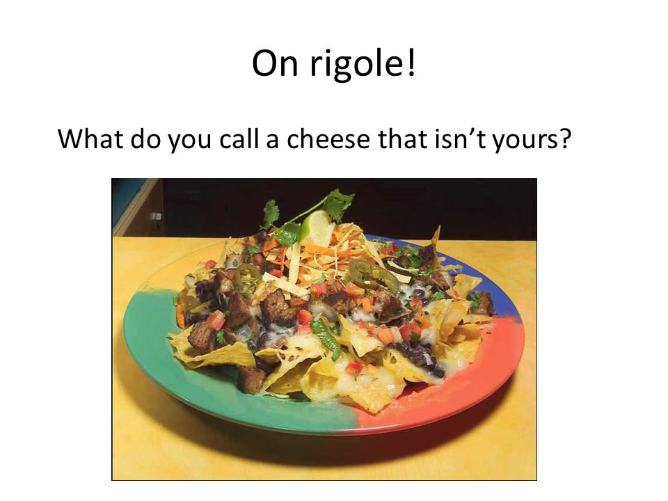 On rigole! What do you call a cheese that isnt yours?