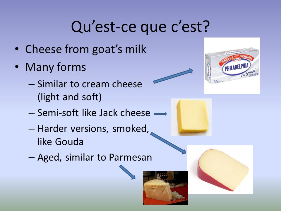 Quest-ce que cest? Cheese from goats milk Many forms – Similar to cream cheese (light and soft) – Semi-soft like Jack cheese – Harder versions, smoked