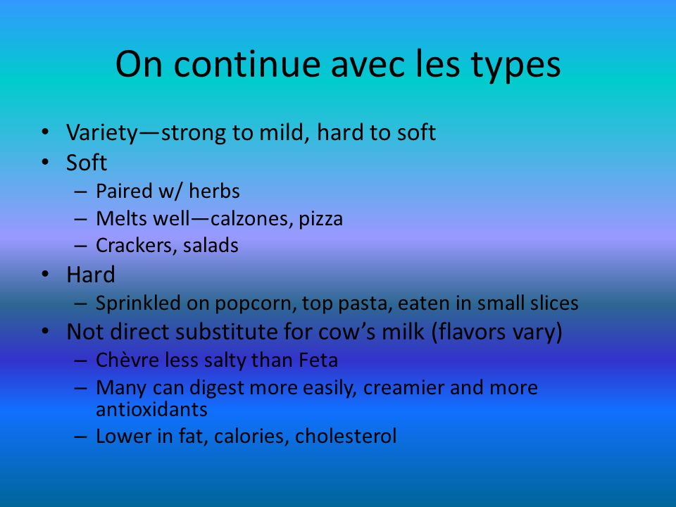 On continue avec les types Varietystrong to mild, hard to soft Soft – Paired w/ herbs – Melts wellcalzones, pizza – Crackers, salads Hard – Sprinkled
