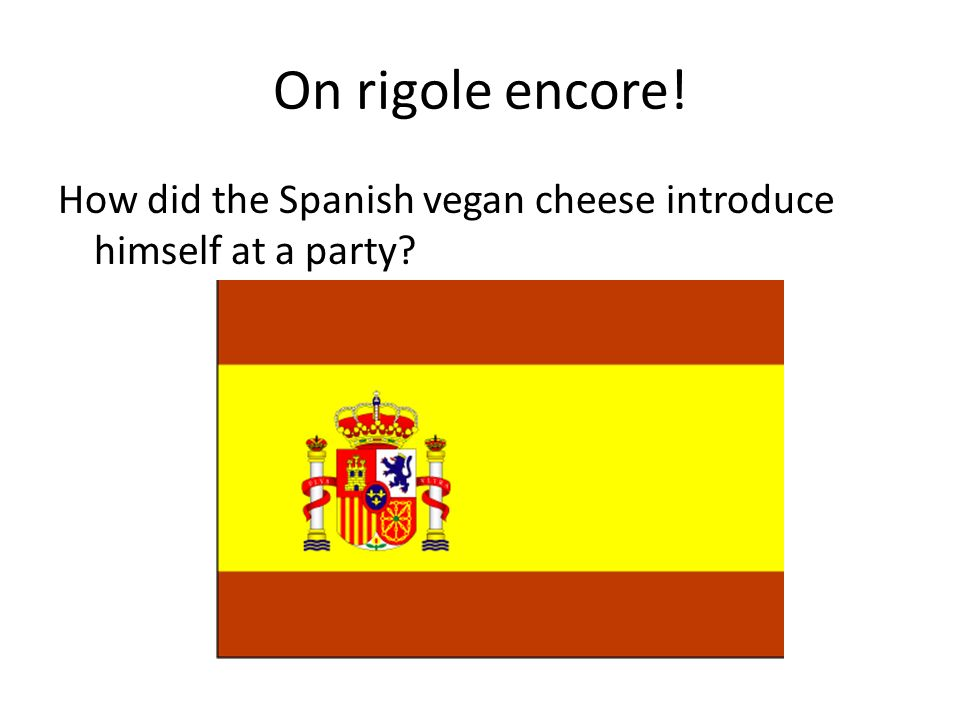 On rigole encore! How did the Spanish vegan cheese introduce himself at a party?