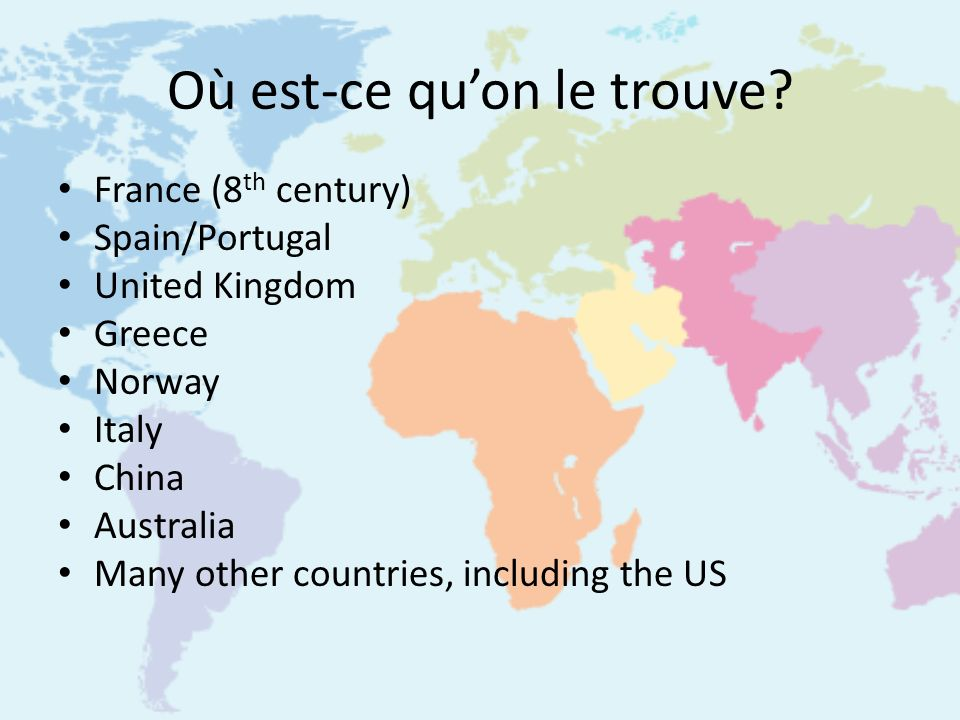 Où est-ce quon le trouve? France (8 th century) Spain/Portugal United Kingdom Greece Norway Italy China Australia Many other countries, including the