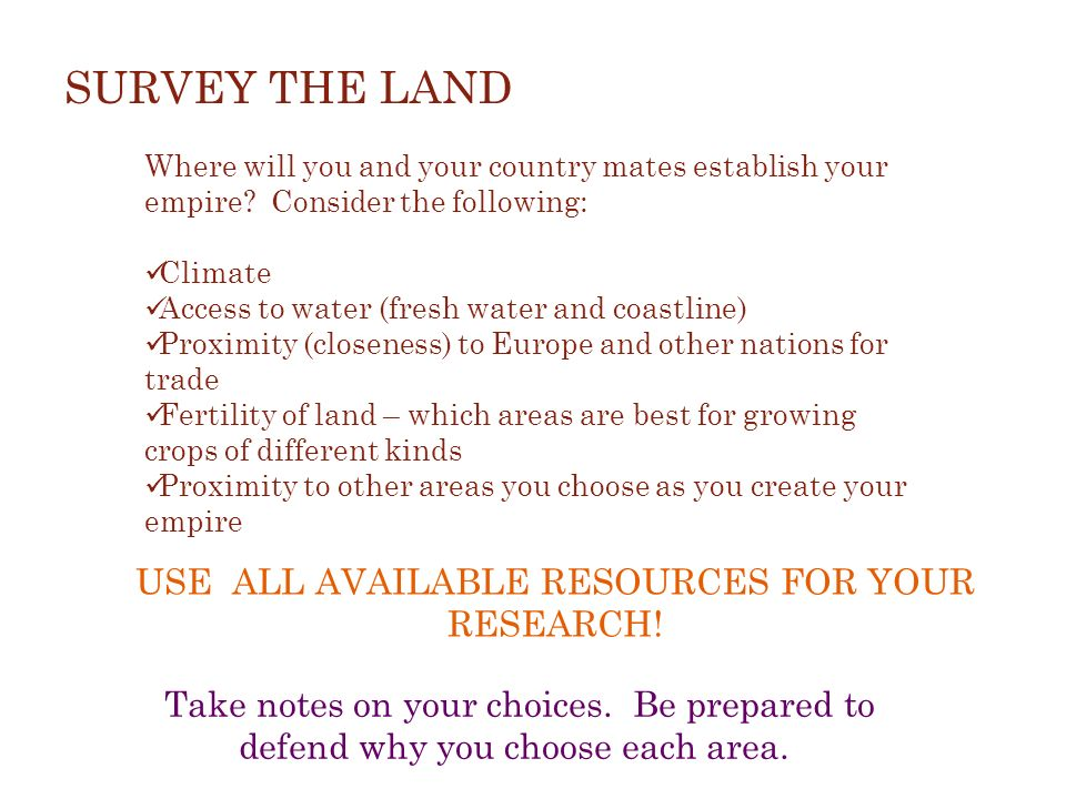 SURVEY THE LAND Where will you and your country mates establish your empire? Consider the following: Climate Access to water (fresh water and coastlin