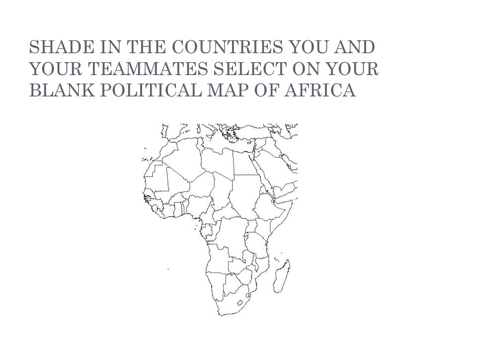 SHADE IN THE COUNTRIES YOU AND YOUR TEAMMATES SELECT ON YOUR BLANK POLITICAL MAP OF AFRICA
