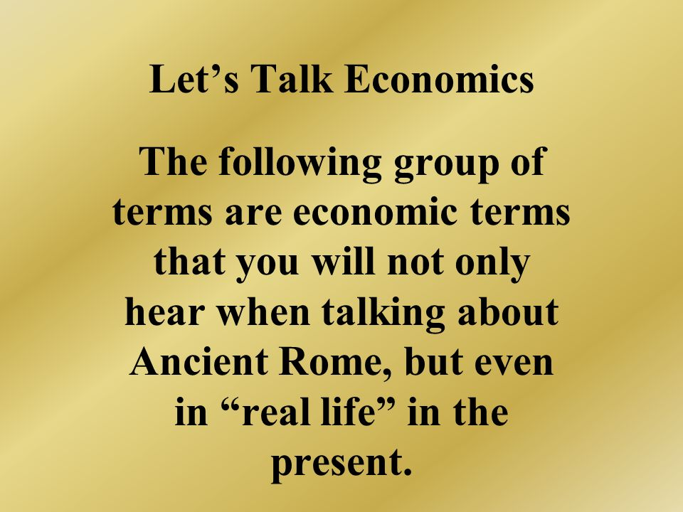 Lets Talk Economics The following group of terms are economic terms that you will not only hear when talking about Ancient Rome, but even in real life in the present.