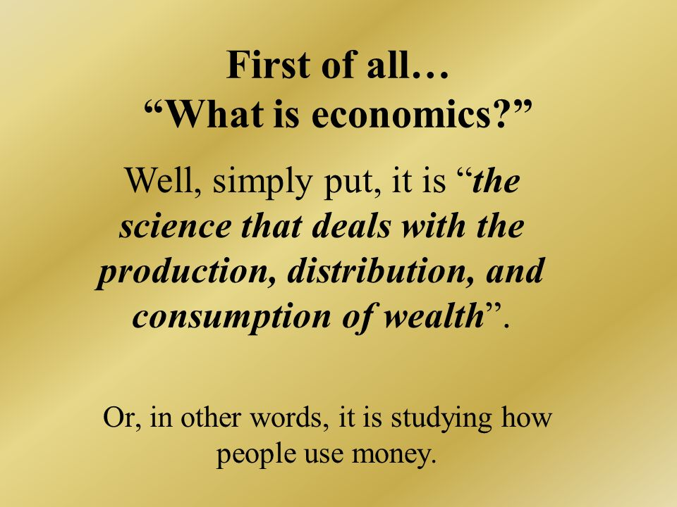 First of all… What is economics.Or, in other words, it is studying how people use money.