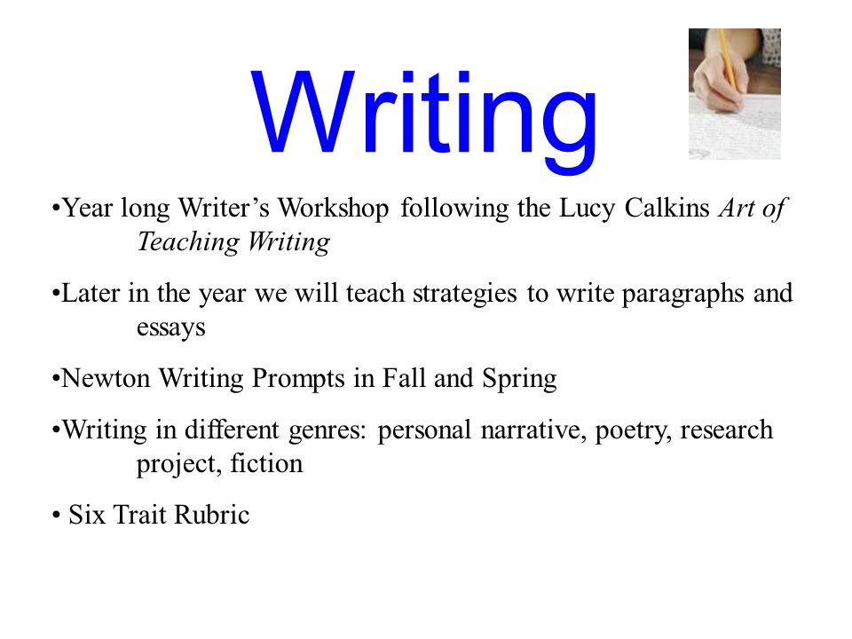 Writing Year long Writers Workshop following the Lucy Calkins Art of Teaching Writing Later in the year we will teach strategies to write paragraphs a