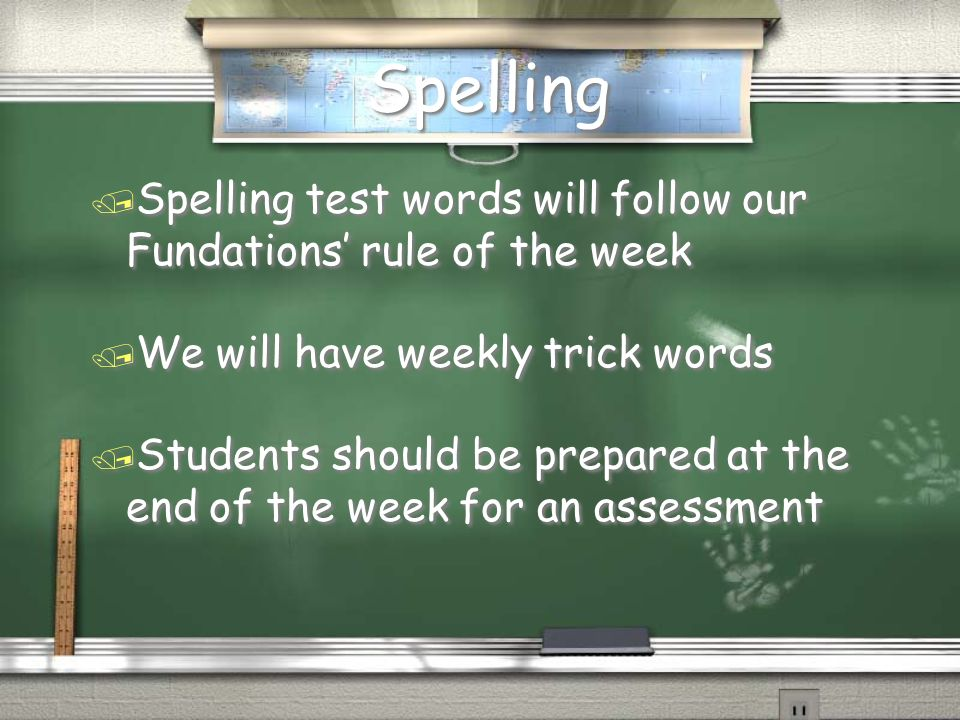 Spelling / Spelling test words will follow our Fundations rule of the week / We will have weekly trick words / Students should be prepared at the end